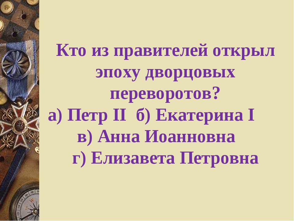 Кто из правителей открыл эпоху дворцовых переворотов? а) Петр IIб) Екатерина...