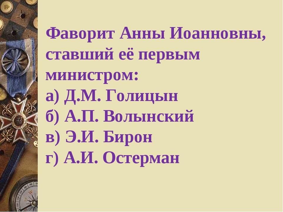 Фаворит Анны Иоанновны, ставший её первым министром: а) Д.М. Голицын    ...