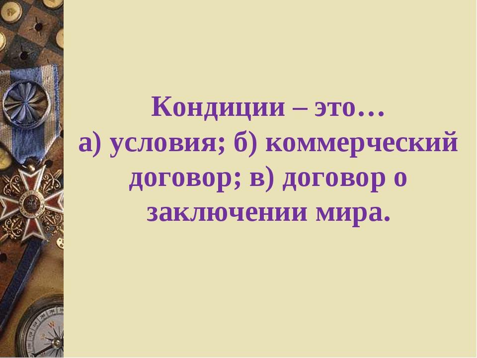 Кондиции – это… а) условия; б) коммерческий договор; в) договор о заключении...