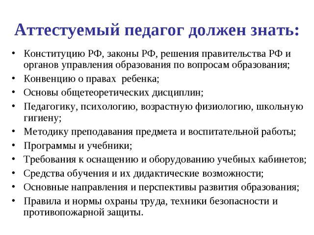 Аттестуемый педагог должен знать: Конституцию РФ, законы РФ, решения правител...