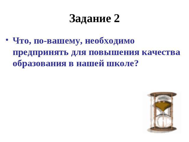 Задание 2 Что, по-вашему, необходимо предпринять для повышения качества образ...