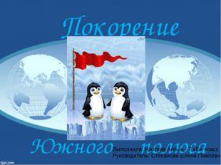 Покорение Южного полюса Выполнила: Кротова Алина - 7 «Б» класс Руководитель: