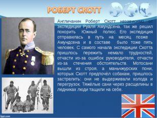 Англичанин Роберт Скотт независимо от экспедиции Руаля Амундсена, так же реши