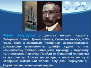Руаль Амундсен с детства мечтал покорить Северный полюс. Тренировался, бегал