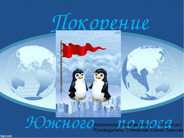 Покорение Южного полюса Выполнила: Кротова Алина - 7 «Б» класс Руководитель:...