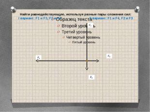 Найти равнодействующую, используя разные пары сложения сил: I вариант: F1 и F