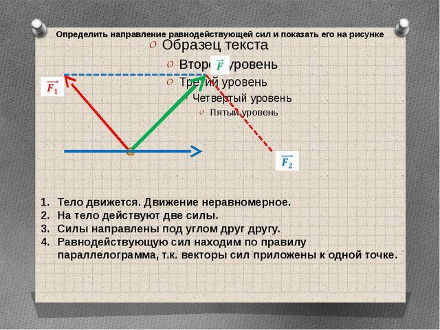 Определить направление равнодействующей сил и показать его на рисунке Тело дв...