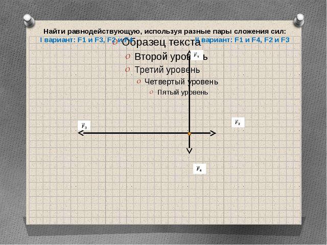 Найти равнодействующую, используя разные пары сложения сил: I вариант: F1 и F...