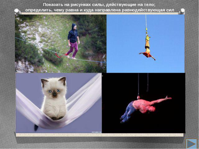 Показать на рисунках силы, действующие на тело; определить, чему равна и куд...