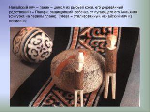 Нанайский мяч – пакан – шился из рыбьей кожи, его деревянный родственник – Па