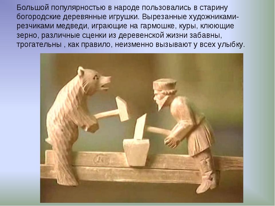 Большой популярностью в народе пользовались в старину богородские деревянные...