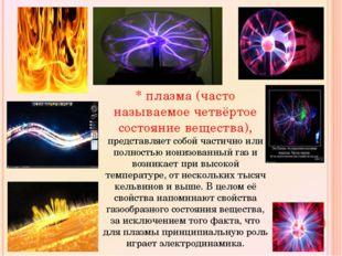 * плазма (часто называемое четвёртое состояние вещества), представляет собой