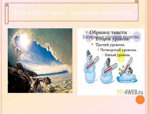 Три состояния вещества Три агрегатных состояния вещества