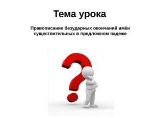 Тема урока Правописание безударных окончаний имён существительных в предложно