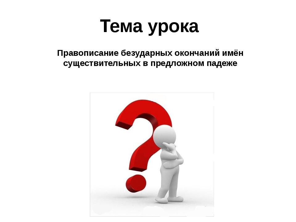 Тема урока Правописание безударных окончаний имён существительных в предложно...