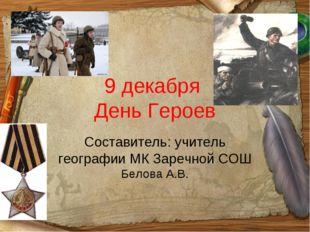 9 декабря День Героев Составитель: учитель географии МК Заречной СОШ Белова А