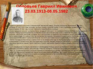 Соловьев Гавриил Иванович 23.03.1913-08.05.1982 Родился в деревне Алешунино