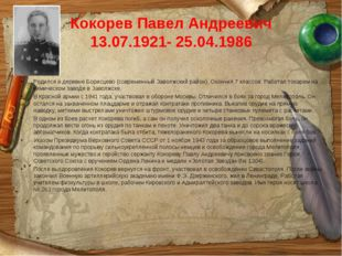 Кокорев Павел Андреевич 13.07.1921- 25.04.1986 Родился в деревне Борисцево (