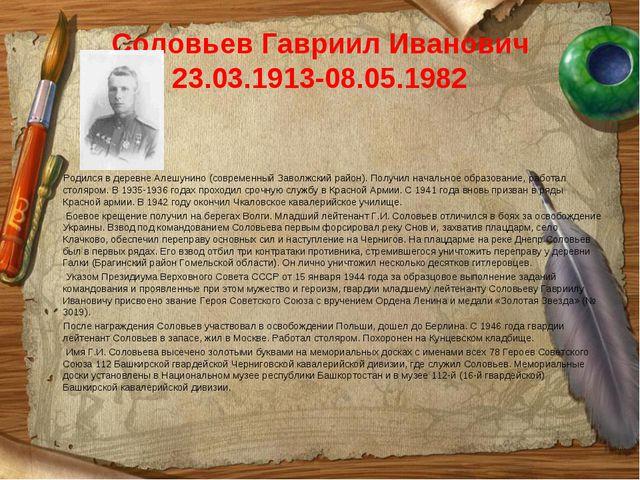 Соловьев Гавриил Иванович 23.03.1913-08.05.1982 Родился в деревне Алешунино...