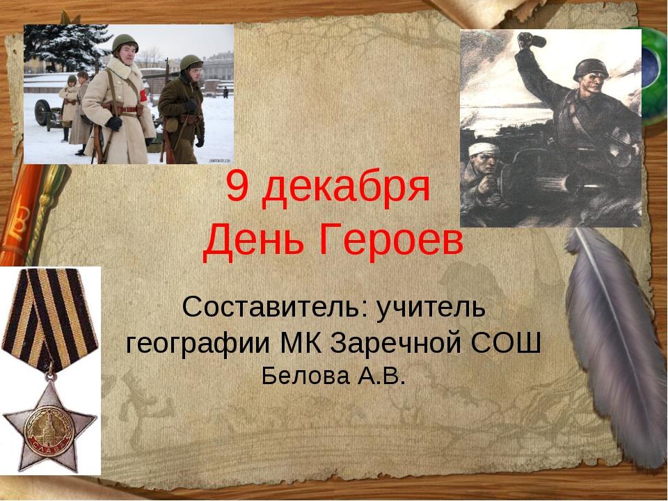9 декабря День Героев Составитель: учитель географии МК Заречной СОШ Белова А...