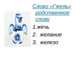 Слово «Гжель» родственное слову Слово «Гжель» родственное слову жечь 2.  ж