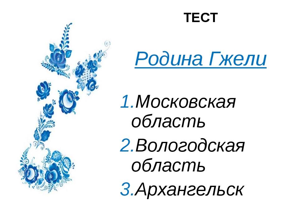 ТЕСТ ТЕСТ  Родина Гжели  1.Московская область 2.Вологодская область 3....