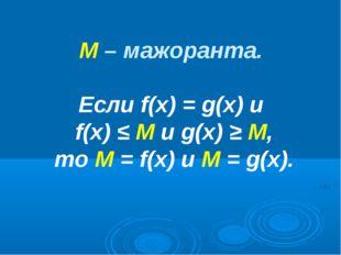 М – мажоранта. Если f(х) = g(х) и f(х) ≤ М и g(х) ≥ М, то М = f(х) и М = g(х).
