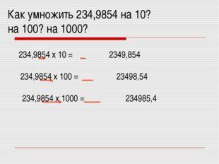 Как умножить 234,9854 на 10? на 100? на 1000? 234,9854 х 10 = , 2349,854 234,