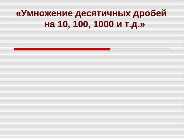 «Умножение десятичных дробей на 10, 100, 1000 и т.д.»