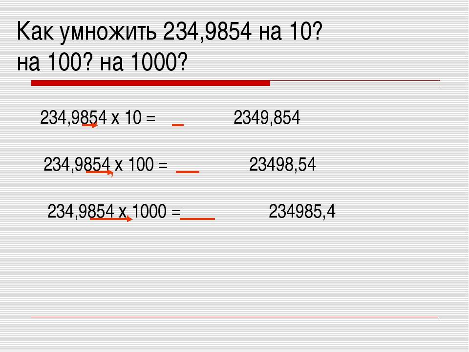Как умножить 234,9854 на 10? на 100? на 1000? 234,9854 х 10 = , 2349,854 234,...
