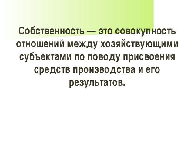 Собственность — это совокупность отношений между хозяйствующими субъектами по...