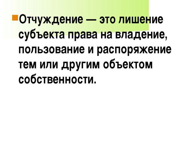 Отчуждение — это лишение субъекта права на владение, пользование и распоряжен...