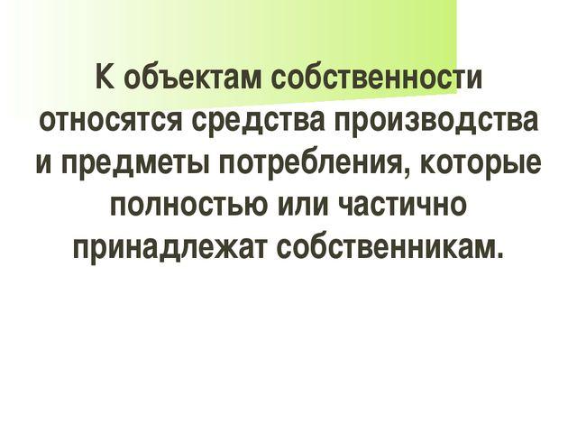 К объектам собственности относятся средства производства и предметы потреблен...
