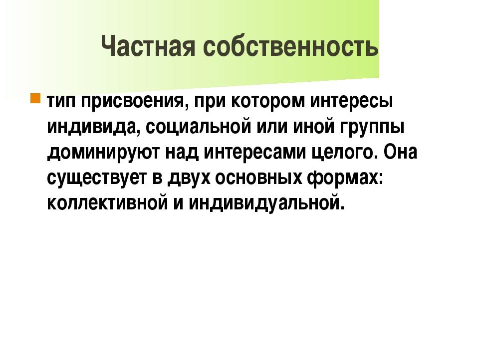 Частная собственность тип присвоения, при котором интересы индивида, социальн...