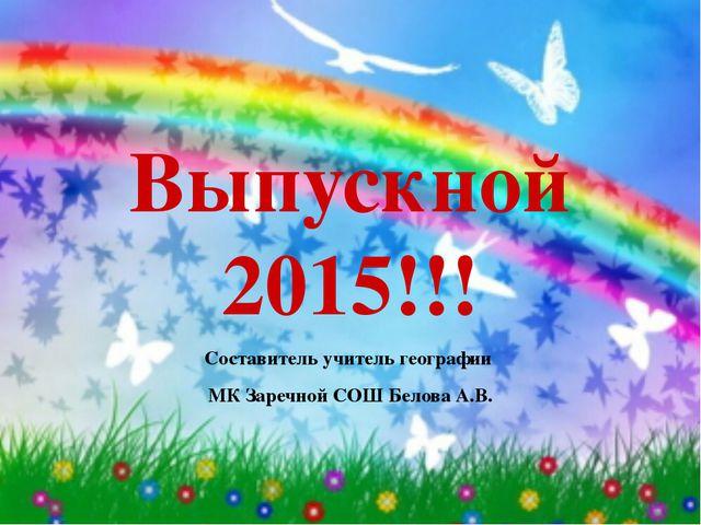 Выпускной 2015!!! Составитель учитель географии МК Заречной СОШ Белова А.В.