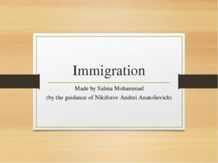 Immigration Made by Salma Mohammad (by the guidance of Nikiforov Andrei Anato