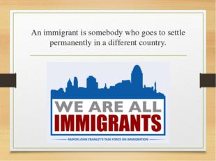 An immigrant is somebody who goes to settle permanently in a different country.