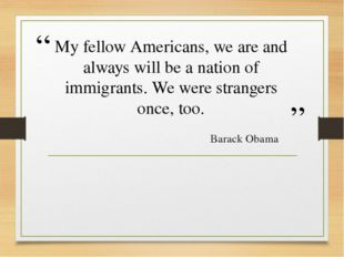 My fellow Americans, we are and always will be a nation of immigrants. We wer