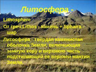 Литосфера - Lithosphere От греч.Lithos - камень + Sphaira - шар Литосфера - т