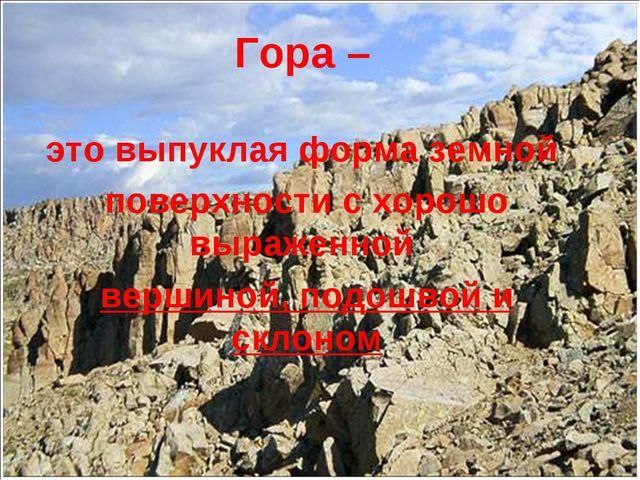 Гора – это выпуклая форма земной поверхности с хорошо выраженной вершиной, п...