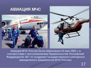 Авиация МЧС России была образована 10 мая 1995г. в соответствии с постановле