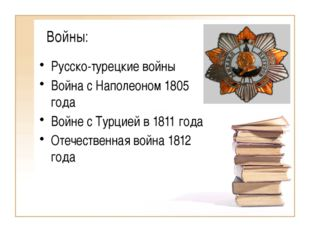 Войны: Русско-турецкие войны Война с Наполеоном 1805 года Войне с Турцией в 1