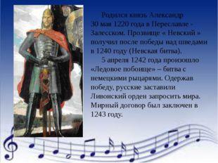 Родился князь Александр 30 мая 1220 года в Переславле - Залесском. Прозвище