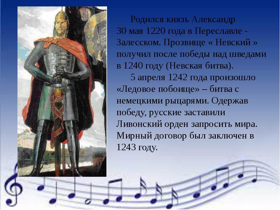 Родился князь Александр 30 мая 1220 года в Переславле - Залесском. Прозвище...