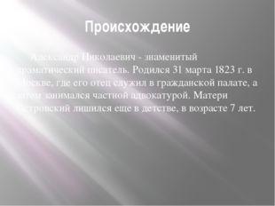 Происхождение Александр Николаевич - знаменитый драматический писатель. Роди