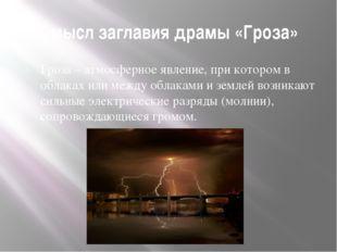 Смысл заглавия драмы «Гроза» Гроза – атмосферное явление, при котором в облак
