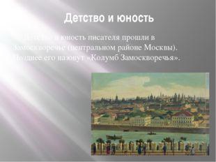 Детство и юность Детство и юность писателя прошли в Замоскворечье (центральн