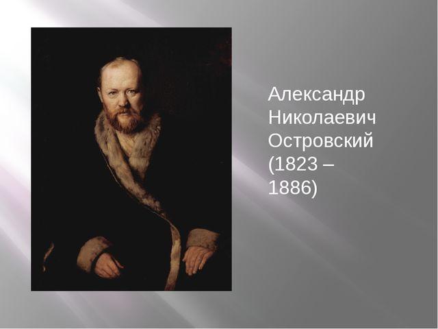 Александр Николаевич Островский (1823 – 1886)