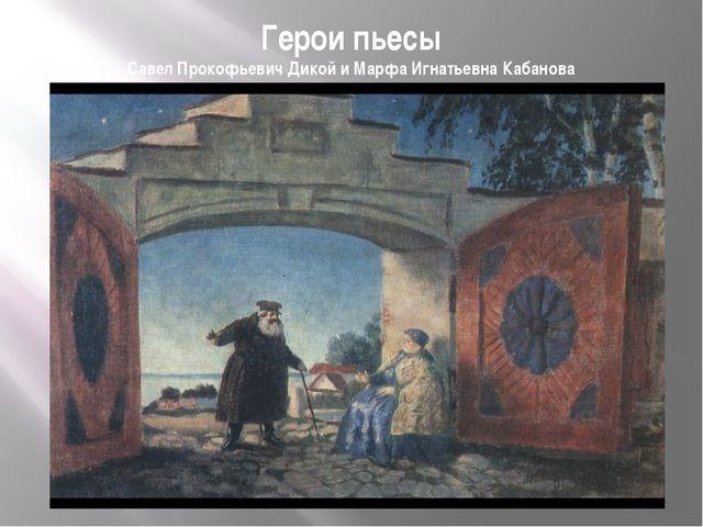 Герои пьесы Савел Прокофьевич Дикой и Марфа Игнатьевна Кабанова
