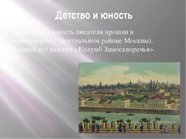 Детство и юность Детство и юность писателя прошли в Замоскворечье (центральн...